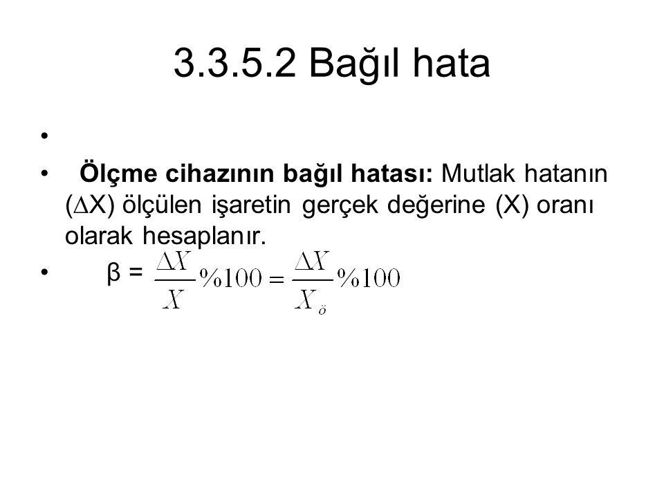 3.3.5.2 Bağıl hata Ölçme cihazının bağıl hatası: Mutlak hatanın (∆X) ölçülen işaretin gerçek değerine (X) oranı olarak hesaplanır. β =