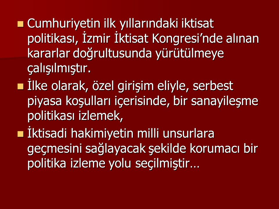Cumhuriyetin ilk yıllarındaki iktisat politikası, İzmir İktisat Kongresi'nde alınan kararlar doğrultusunda yürütülmeye çalışılmıştır. Cumhuriyetin ilk