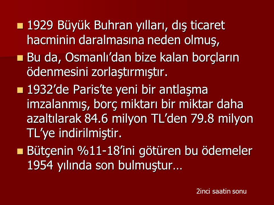 1929 Büyük Buhran yılları, dış ticaret hacminin daralmasına neden olmuş, 1929 Büyük Buhran yılları, dış ticaret hacminin daralmasına neden olmuş, Bu da, Osmanlı'dan bize kalan borçların ödenmesini zorlaştırmıştır.