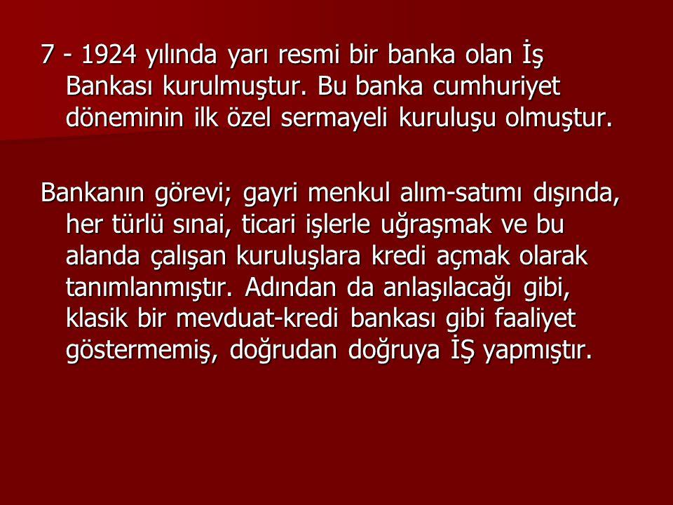 7 - 1924 yılında yarı resmi bir banka olan İş Bankası kurulmuştur. Bu banka cumhuriyet döneminin ilk özel sermayeli kuruluşu olmuştur. Bankanın görevi