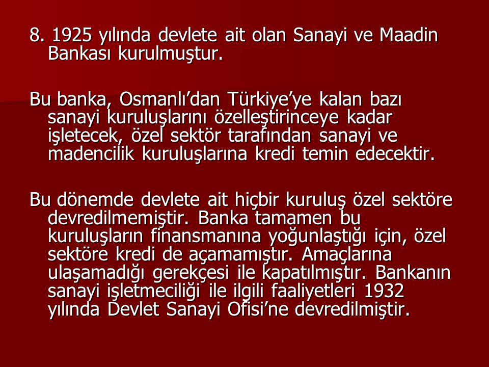 8. 1925 yılında devlete ait olan Sanayi ve Maadin Bankası kurulmuştur. Bu banka, Osmanlı'dan Türkiye'ye kalan bazı sanayi kuruluşlarını özelleştirince