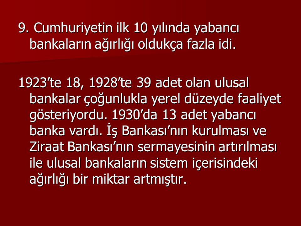 9. Cumhuriyetin ilk 10 yılında yabancı bankaların ağırlığı oldukça fazla idi. 1923'te 18, 1928'te 39 adet olan ulusal bankalar çoğunlukla yerel düzeyd