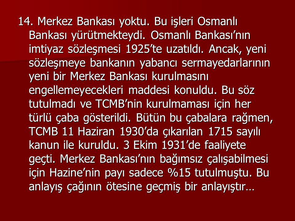 14. Merkez Bankası yoktu. Bu işleri Osmanlı Bankası yürütmekteydi. Osmanlı Bankası'nın imtiyaz sözleşmesi 1925'te uzatıldı. Ancak, yeni sözleşmeye ban