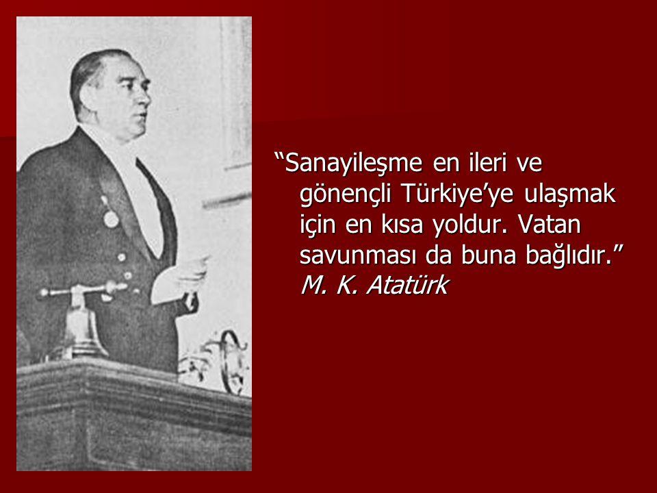 """""""Sanayileşme en ileri ve gönençli Türkiye'ye ulaşmak için en kısa yoldur. Vatan savunması da buna bağlıdır."""" M. K. Atatürk"""