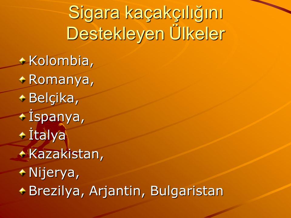 Sigara kaçakçılığını Destekleyen Ülkeler Kolombia,Romanya,Belçika,İspanya,İtalyaKazakistan,Nijerya, Brezilya, Arjantin, Bulgaristan