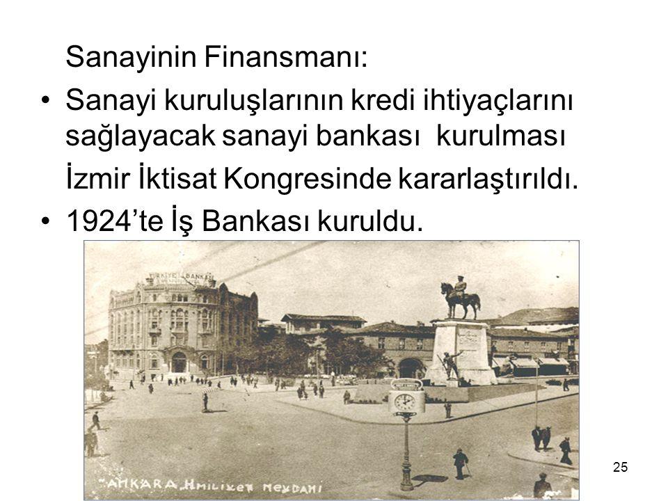 Sanayinin Finansmanı: Sanayi kuruluşlarının kredi ihtiyaçlarını sağlayacak sanayi bankası kurulması İzmir İktisat Kongresinde kararlaştırıldı.