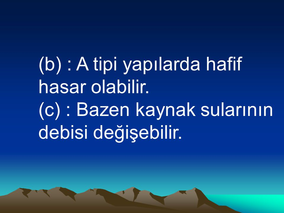 (b) : A tipi yapılarda hafif hasar olabilir. (c) : Bazen kaynak sularının debisi değişebilir.