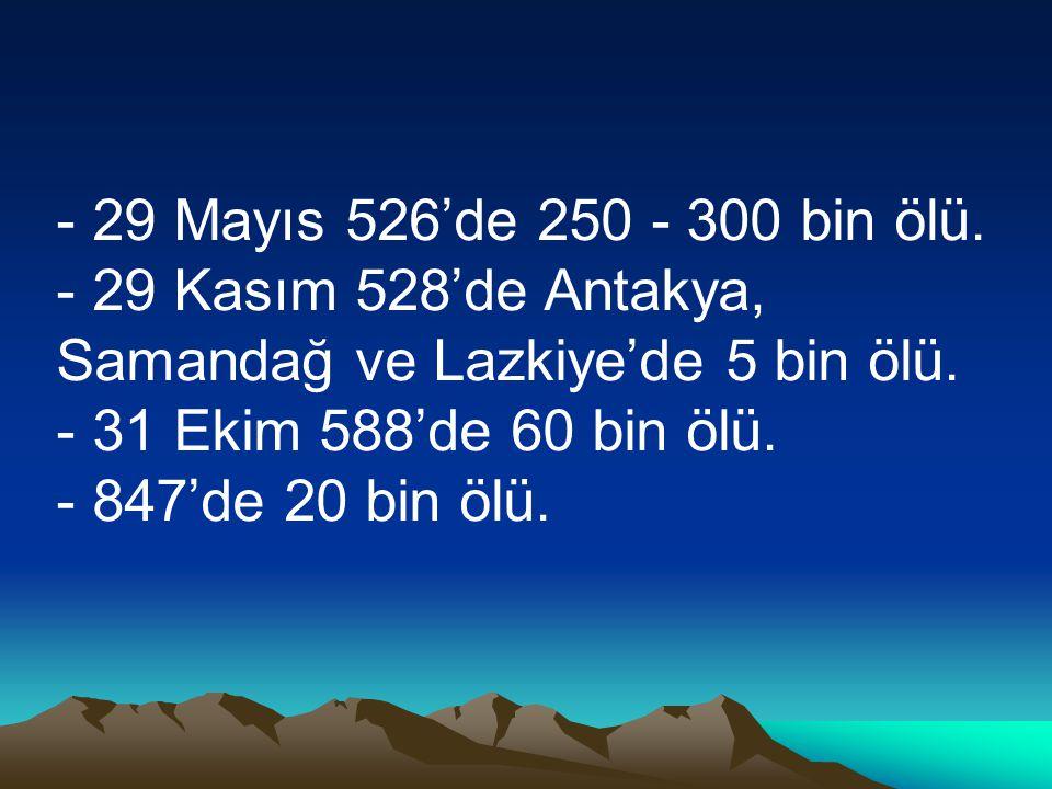 - 29 Mayıs 526'de 250 - 300 bin ölü. - 29 Kasım 528'de Antakya, Samandağ ve Lazkiye'de 5 bin ölü. - 31 Ekim 588'de 60 bin ölü. - 847'de 20 bin ölü.