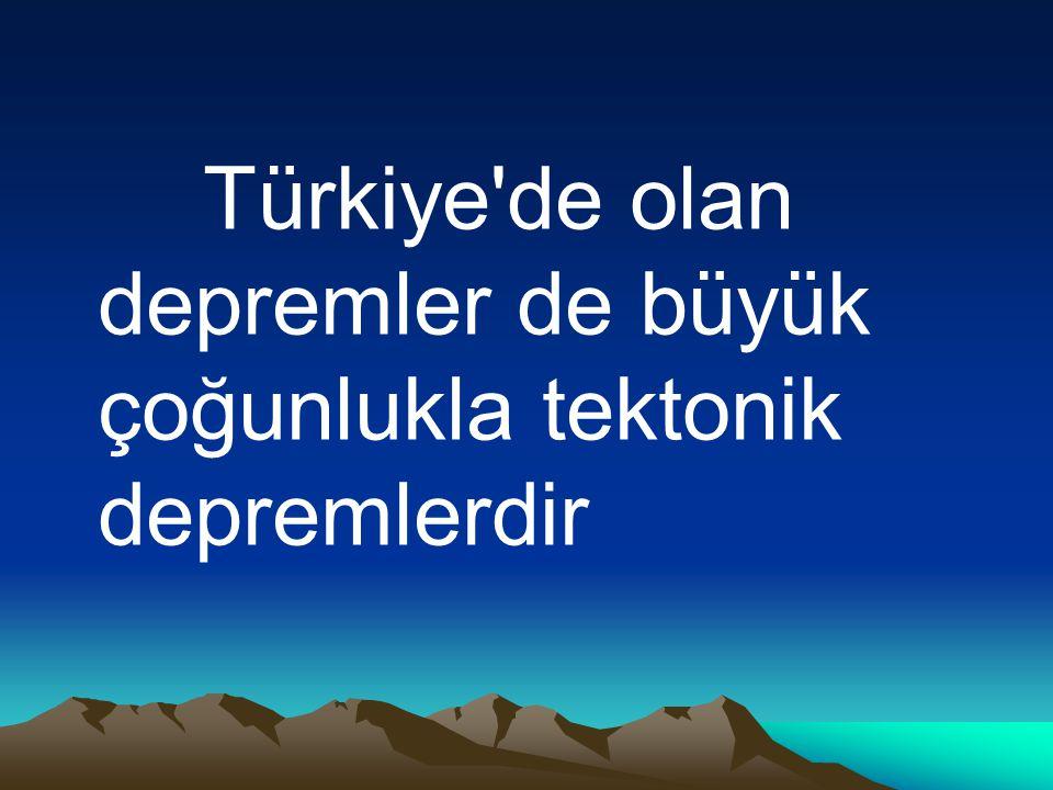 Türkiye'de olan depremler de büyük çoğunlukla tektonik depremlerdir