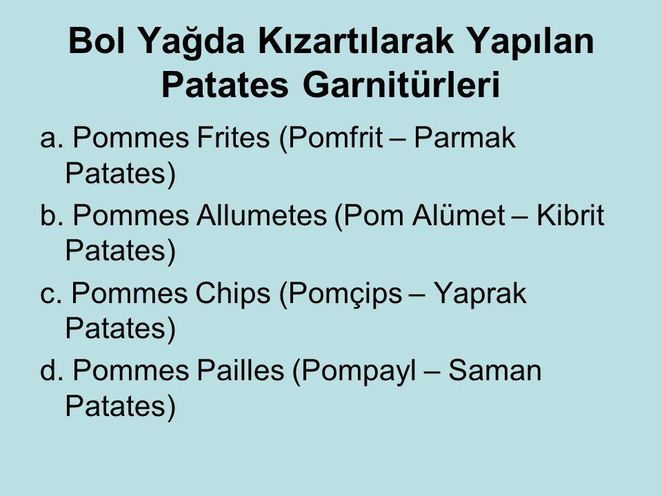 Bol Yağda Kızartılarak Yapılan Patates Garnitürleri a. Pommes Frites (Pomfrit – Parmak Patates) b. Pommes Allumetes (Pom Alümet – Kibrit Patates) c. P