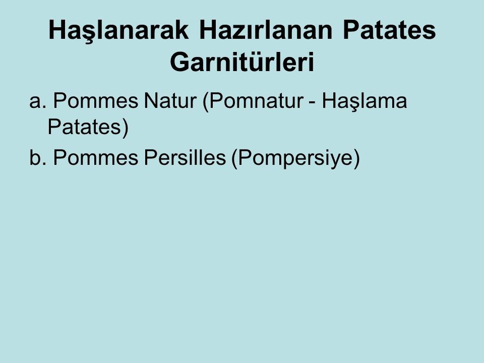 Haşlanarak Hazırlanan Patates Garnitürleri a. Pommes Natur (Pomnatur - Haşlama Patates) b. Pommes Persilles (Pompersiye)