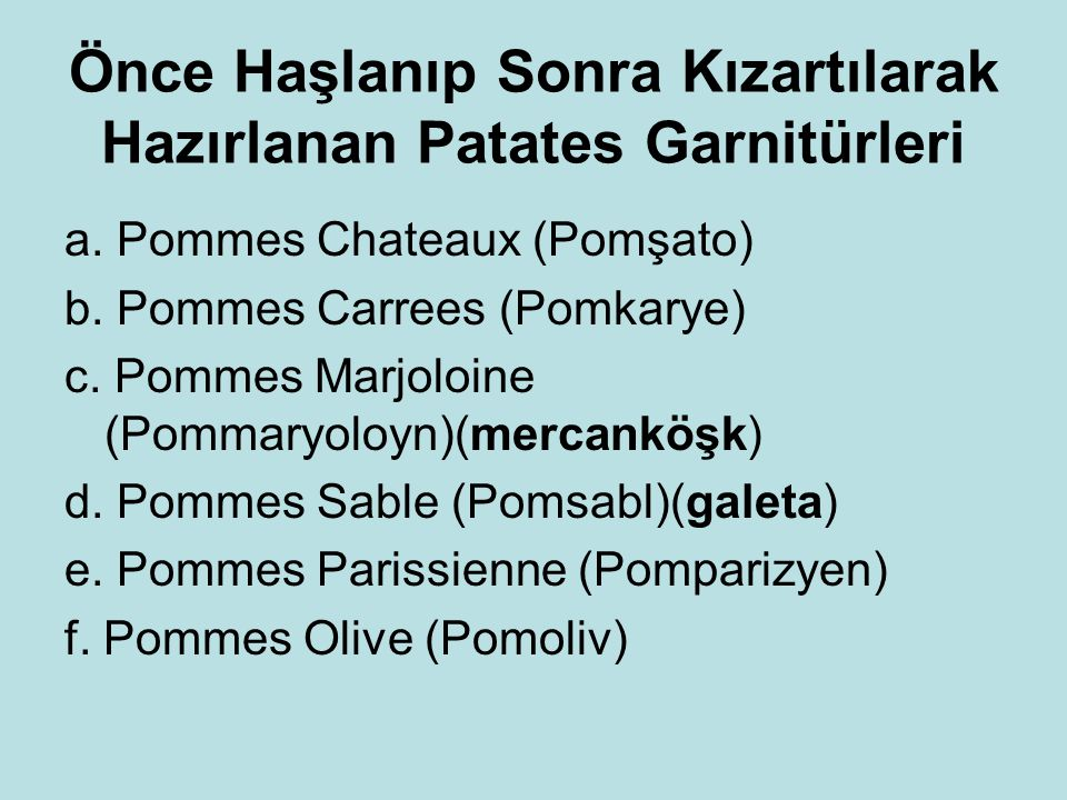 Önce Haşlanıp Sonra Kızartılarak Hazırlanan Patates Garnitürleri a. Pommes Chateaux (Pomşato) b. Pommes Carrees (Pomkarye) c. Pommes Marjoloine (Pomma