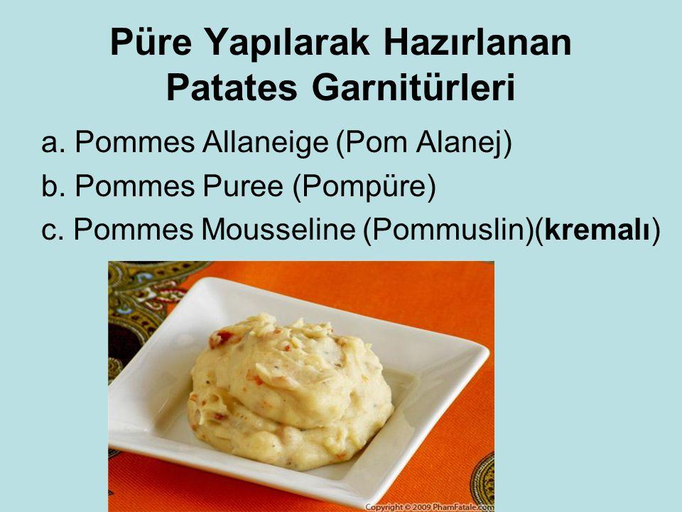 Püre Yapılarak Hazırlanan Patates Garnitürleri a. Pommes Allaneige (Pom Alanej) b. Pommes Puree (Pompüre) c. Pommes Mousseline (Pommuslin)(kremalı)