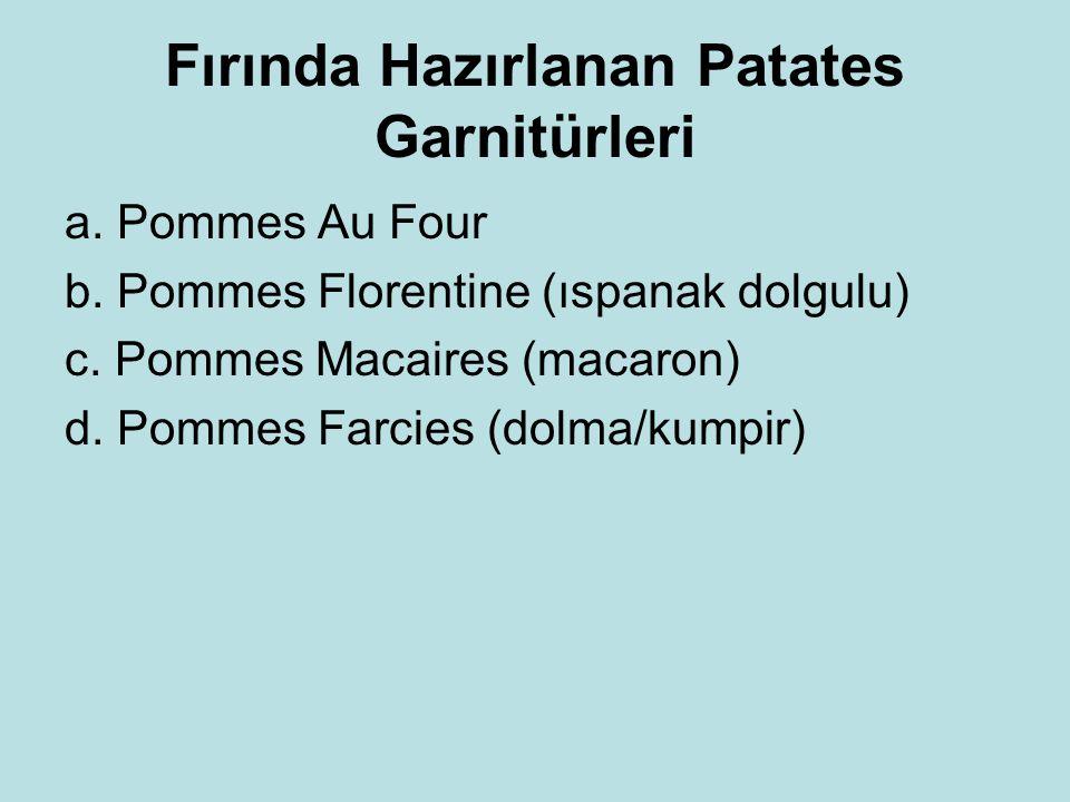 Fırında Hazırlanan Patates Garnitürleri a. Pommes Au Four b. Pommes Florentine (ıspanak dolgulu) c. Pommes Macaires (macaron) d. Pommes Farcies (dolma