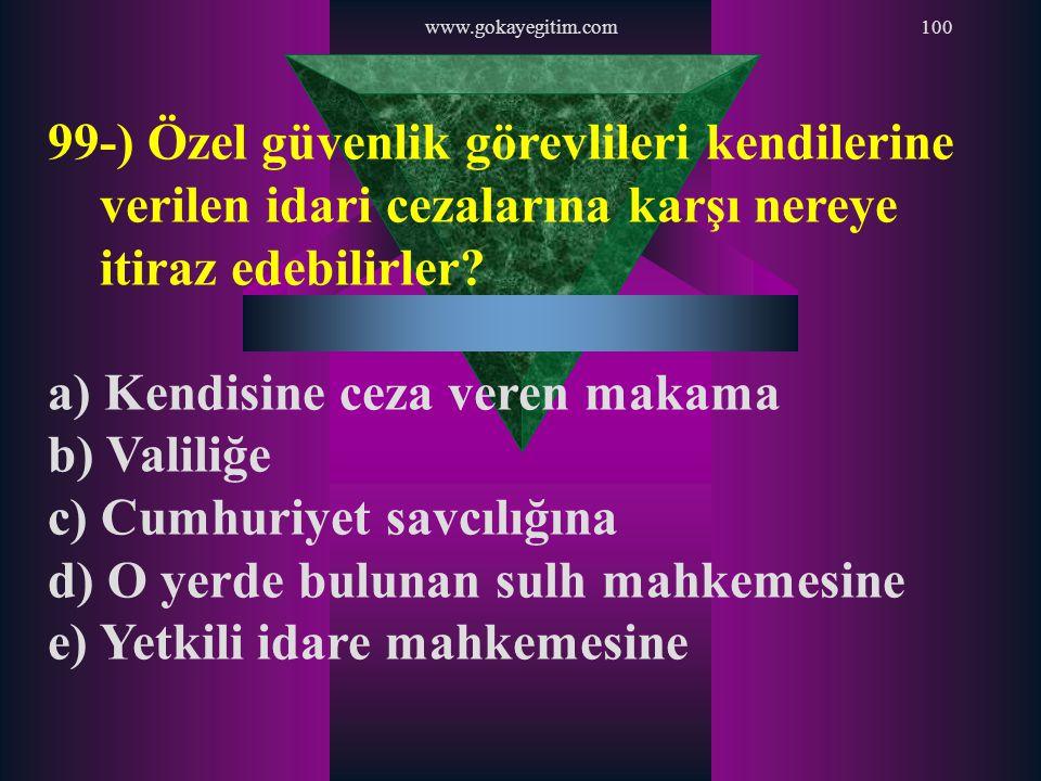 www.gokayegitim.com100 99-) Özel güvenlik görevlileri kendilerine verilen idari cezalarına karşı nereye itiraz edebilirler? a) Kendisine ceza veren ma