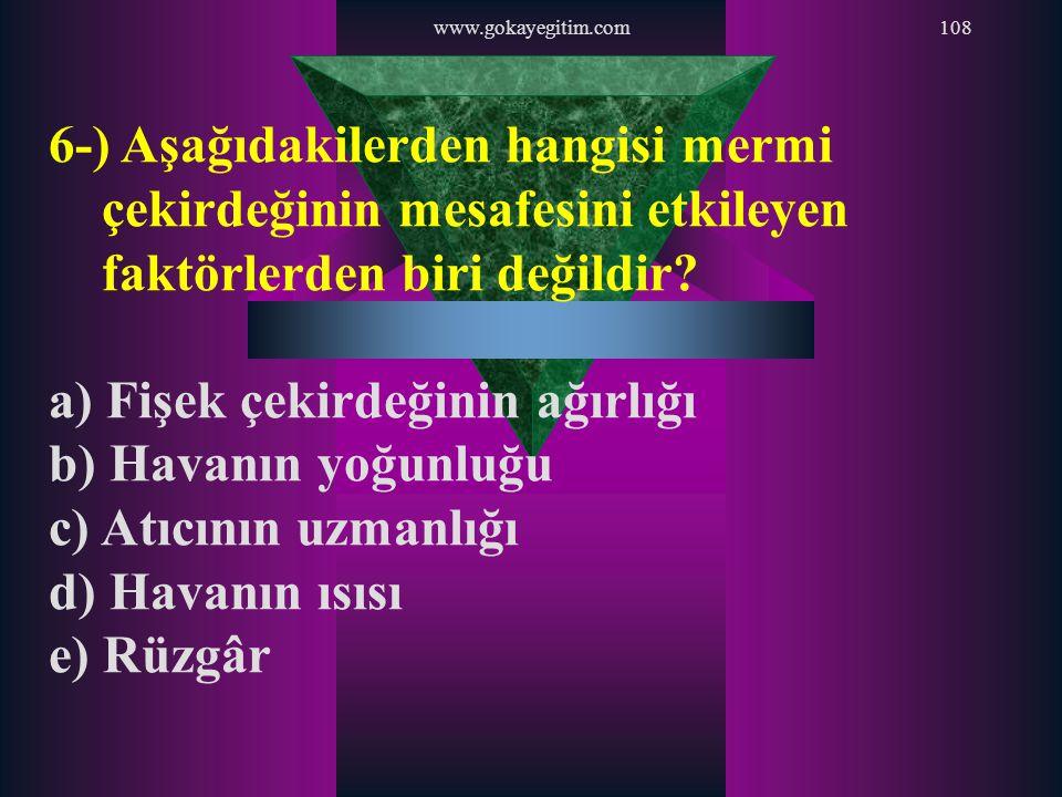 www.gokayegitim.com108 6-) Aşağıdakilerden hangisi mermi çekirdeğinin mesafesini etkileyen faktörlerden biri değildir? a) Fişek çekirdeğinin ağırlığı