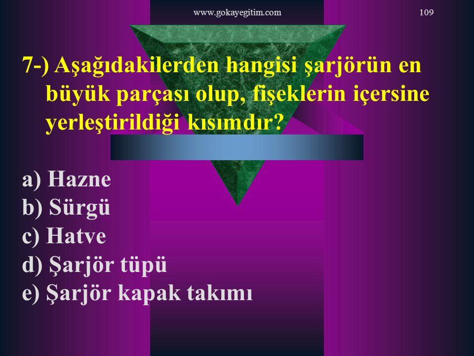 www.gokayegitim.com109 7-) Aşağıdakilerden hangisi şarjörün en büyük parçası olup, fişeklerin içersine yerleştirildiği kısımdır? a) Hazne b) Sürgü c)