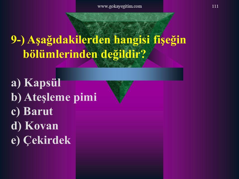www.gokayegitim.com111 9-) Aşağıdakilerden hangisi fişeğin bölümlerinden değildir? a) Kapsül b) Ateşleme pimi c) Barut d) Kovan e) Çekirdek