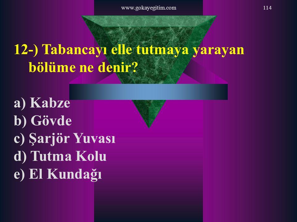 www.gokayegitim.com114 12-) Tabancayı elle tutmaya yarayan bölüme ne denir? a) Kabze b) Gövde c) Şarjör Yuvası d) Tutma Kolu e) El Kundağı