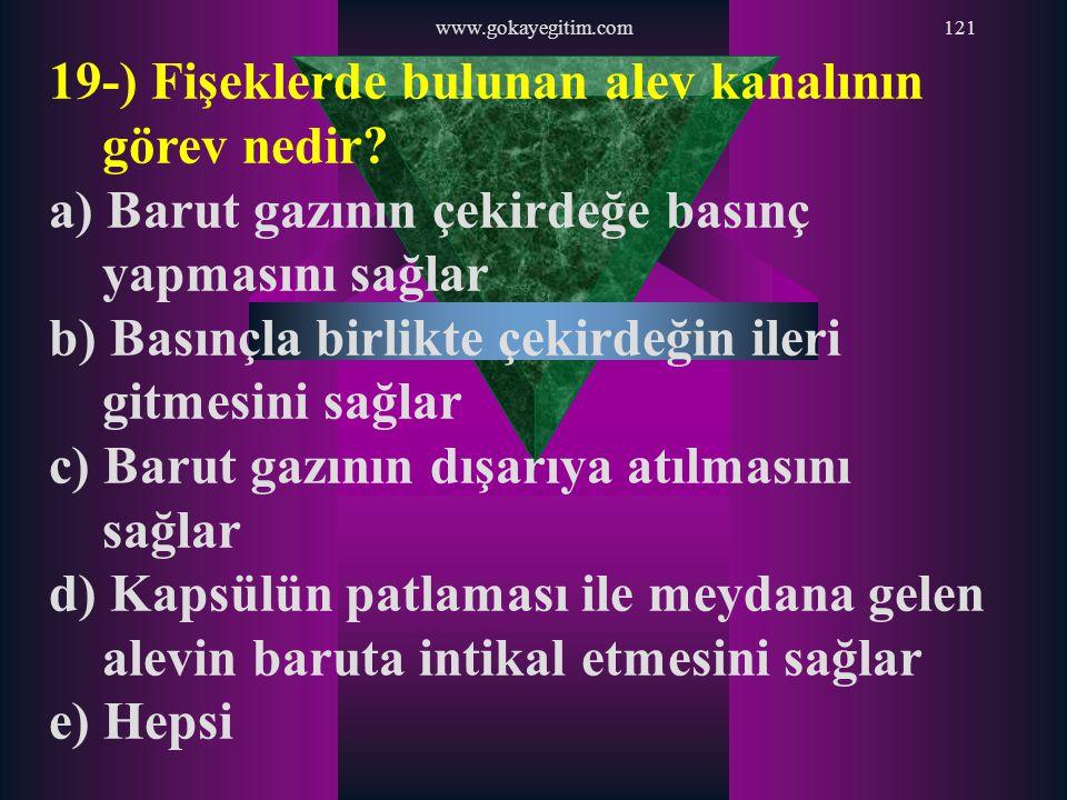 www.gokayegitim.com121 19-) Fişeklerde bulunan alev kanalının görev nedir? a) Barut gazının çekirdeğe basınç yapmasını sağlar b) Basınçla birlikte çek