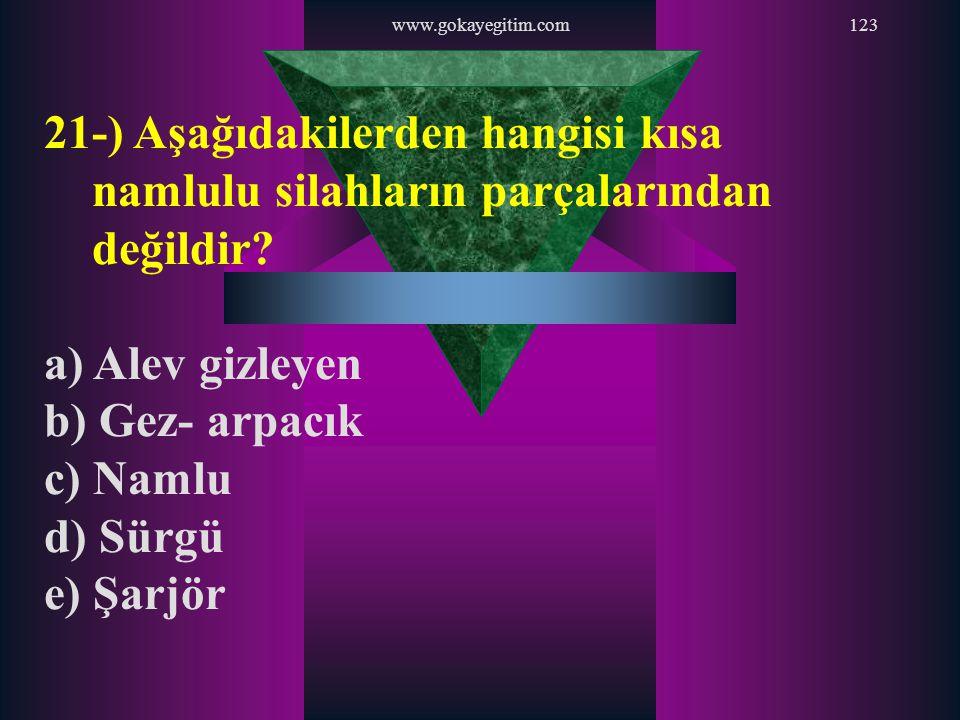 www.gokayegitim.com123 21-) Aşağıdakilerden hangisi kısa namlulu silahların parçalarından değildir? a) Alev gizleyen b) Gez- arpacık c) Namlu d) Sürgü