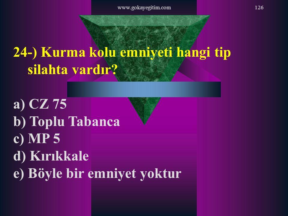 www.gokayegitim.com126 24-) Kurma kolu emniyeti hangi tip silahta vardır? a) CZ 75 b) Toplu Tabanca c) MP 5 d) Kırıkkale e) Böyle bir emniyet yoktur