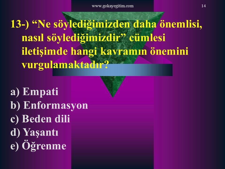 """www.gokayegitim.com14 13-) """"Ne söylediğimizden daha önemlisi, nasıl söylediğimizdir"""" cümlesi iletişimde hangi kavramın önemini vurgulamaktadır? a) Emp"""