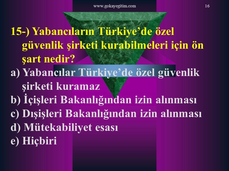 www.gokayegitim.com16 15-) Yabancıların Türkiye'de özel güvenlik şirketi kurabilmeleri için ön şart nedir? a) Yabancılar Türkiye'de özel güvenlik şirk