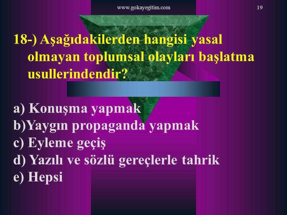 www.gokayegitim.com19 18-) Aşağıdakilerden hangisi yasal olmayan toplumsal olayları başlatma usullerindendir? a) Konuşma yapmak b)Yaygın propaganda ya