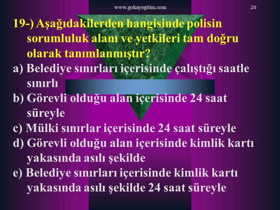 www.gokayegitim.com20 19-) Aşağıdakilerden hangisinde polisin sorumluluk alanı ve yetkileri tam doğru olarak tanımlanmıştır? a) Belediye sınırları içe