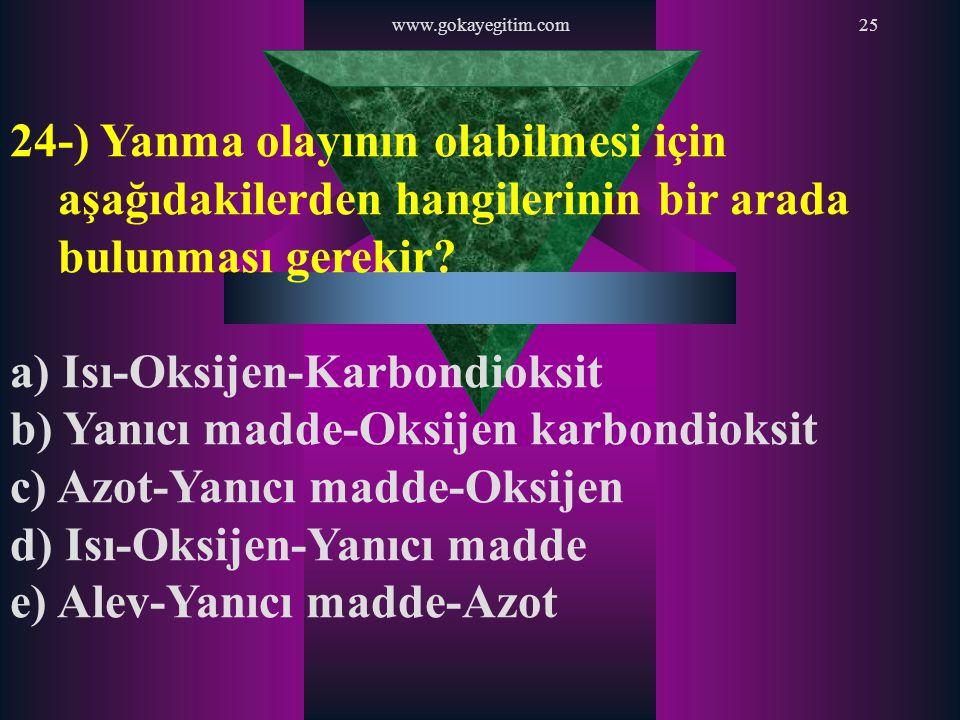 www.gokayegitim.com25 24-) Yanma olayının olabilmesi için aşağıdakilerden hangilerinin bir arada bulunması gerekir? a) Isı-Oksijen-Karbondioksit b) Ya