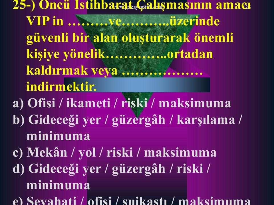 www.gokayegitim.com26 25-) Öncü İstihbarat Çalışmasının amacı VIP in ………ve………..üzerinde güvenli bir alan oluşturarak önemli kişiye yönelik…………..ortada