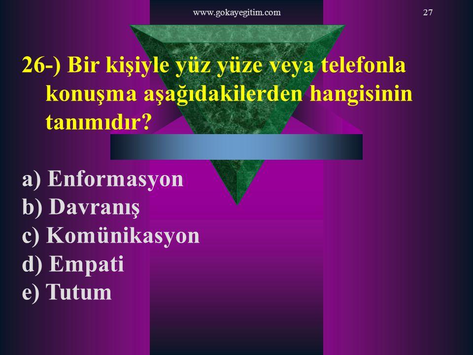 www.gokayegitim.com27 26-) Bir kişiyle yüz yüze veya telefonla konuşma aşağıdakilerden hangisinin tanımıdır? a) Enformasyon b) Davranış c) Komünikasyo