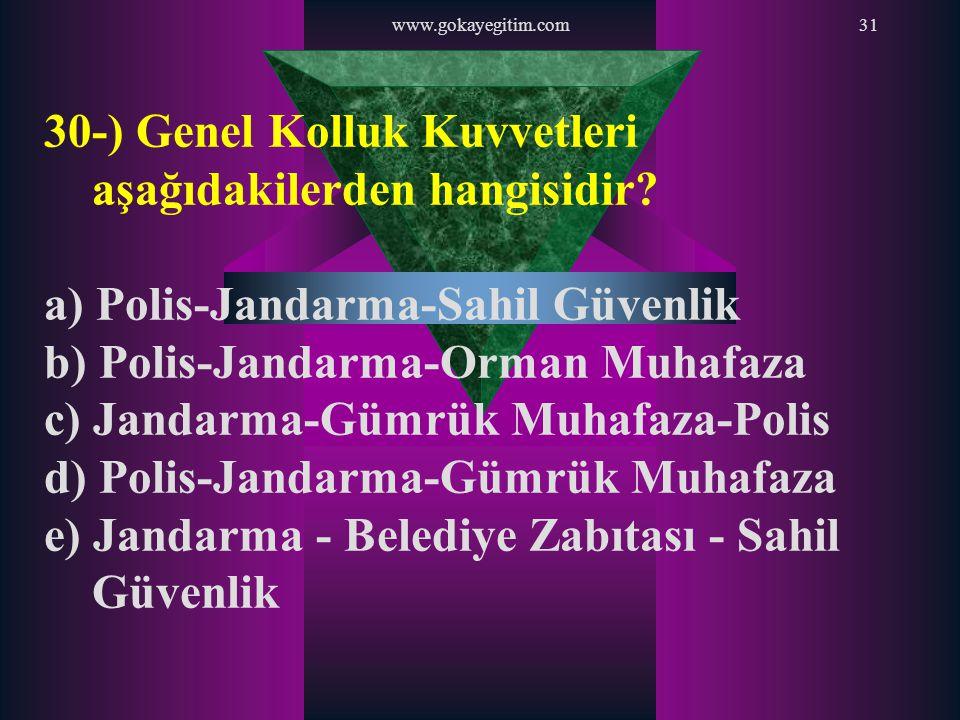 www.gokayegitim.com31 30-) Genel Kolluk Kuvvetleri aşağıdakilerden hangisidir? a) Polis-Jandarma-Sahil Güvenlik b) Polis-Jandarma-Orman Muhafaza c) Ja