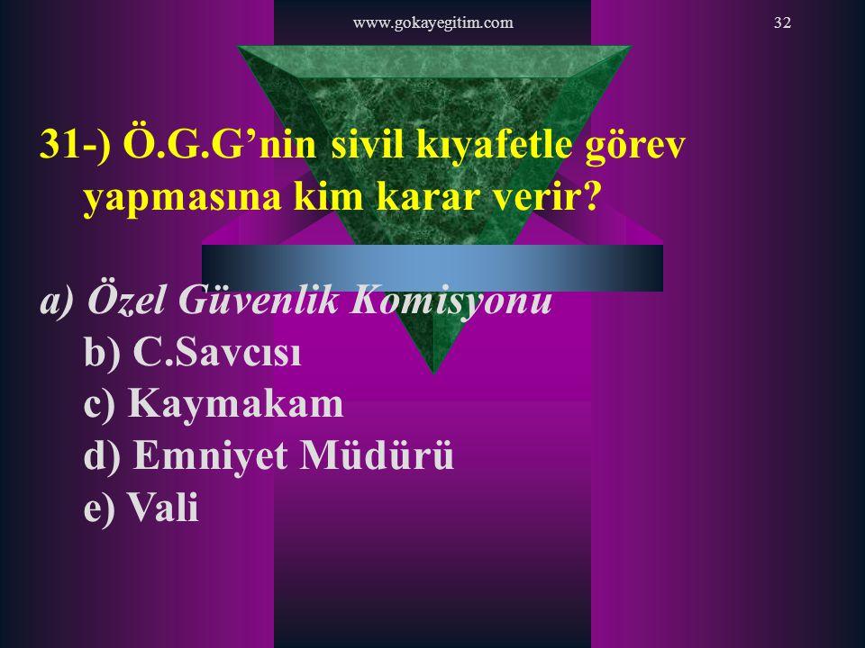 www.gokayegitim.com32 31-) Ö.G.G'nin sivil kıyafetle görev yapmasına kim karar verir? a) Özel Güvenlik Komisyonu b) C.Savcısı c) Kaymakam d) Emniyet M