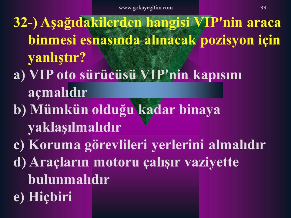 www.gokayegitim.com33 32-) Aşağıdakilerden hangisi VIP'nin araca binmesi esnasında alınacak pozisyon için yanlıştır? a) VIP oto sürücüsü VIP'nin kapıs