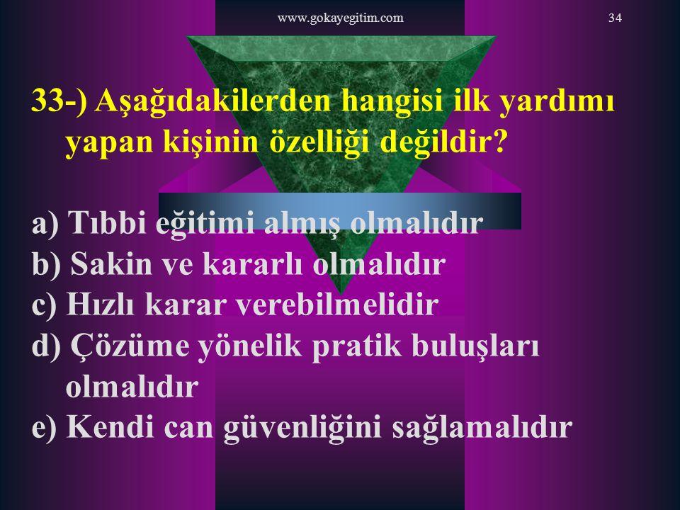 www.gokayegitim.com34 33-) Aşağıdakilerden hangisi ilk yardımı yapan kişinin özelliği değildir? a) Tıbbi eğitimi almış olmalıdır b) Sakin ve kararlı o