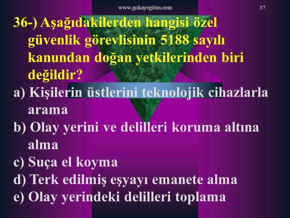 www.gokayegitim.com37 36-) Aşağıdakilerden hangisi özel güvenlik görevlisinin 5188 sayılı kanundan doğan yetkilerinden biri değildir? a) Kişilerin üst