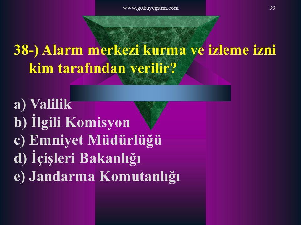 www.gokayegitim.com39 38-) Alarm merkezi kurma ve izleme izni kim tarafından verilir? a) Valilik b) İlgili Komisyon c) Emniyet Müdürlüğü d) İçişleri B