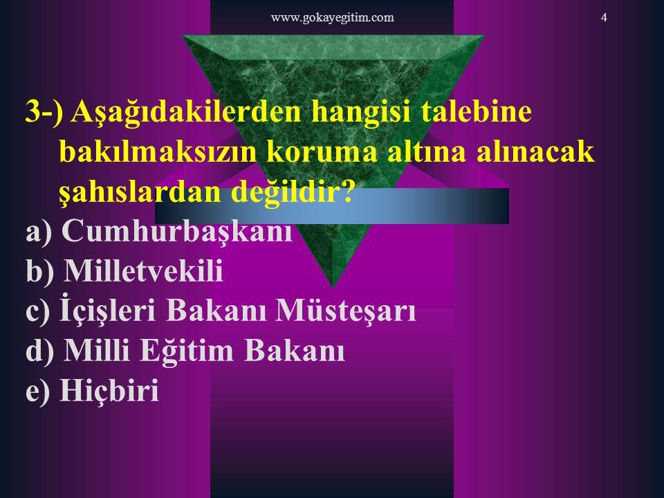 www.gokayegitim.com4 3-) Aşağıdakilerden hangisi talebine bakılmaksızın koruma altına alınacak şahıslardan değildir? a) Cumhurbaşkanı b) Milletvekili