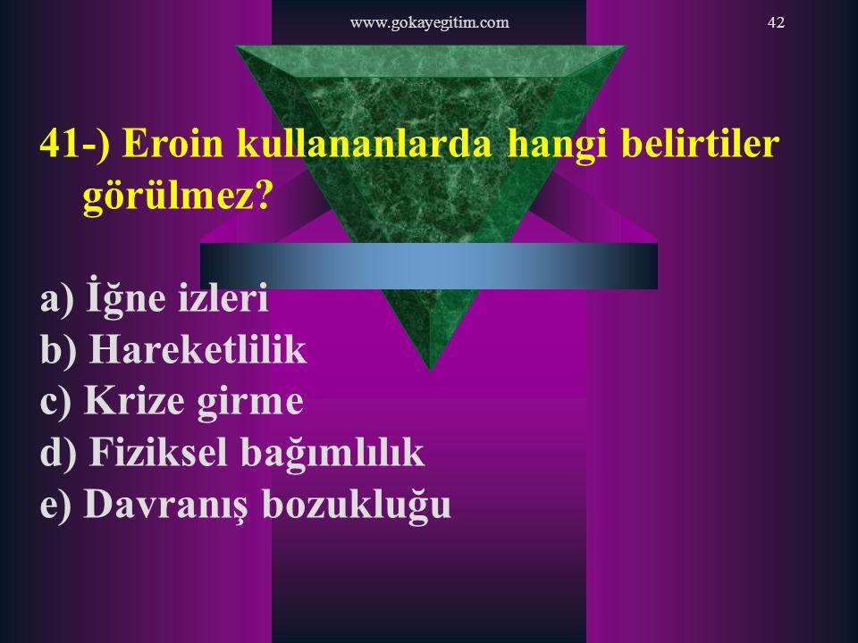 www.gokayegitim.com42 41-) Eroin kullananlarda hangi belirtiler görülmez? a) İğne izleri b) Hareketlilik c) Krize girme d) Fiziksel bağımlılık e) Davr