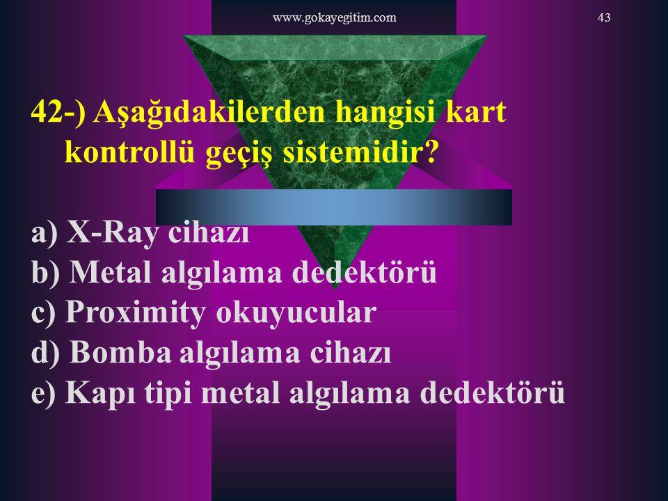www.gokayegitim.com43 42-) Aşağıdakilerden hangisi kart kontrollü geçiş sistemidir? a) X-Ray cihazı b) Metal algılama dedektörü c) Proximity okuyucula