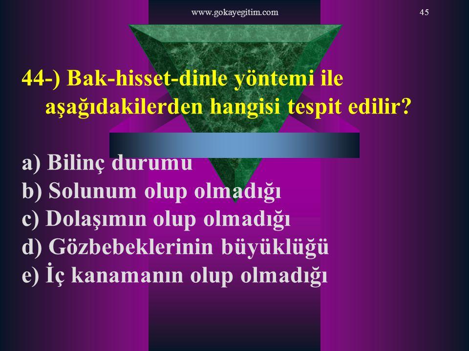 www.gokayegitim.com45 44-) Bak-hisset-dinle yöntemi ile aşağıdakilerden hangisi tespit edilir? a) Bilinç durumu b) Solunum olup olmadığı c) Dolaşımın
