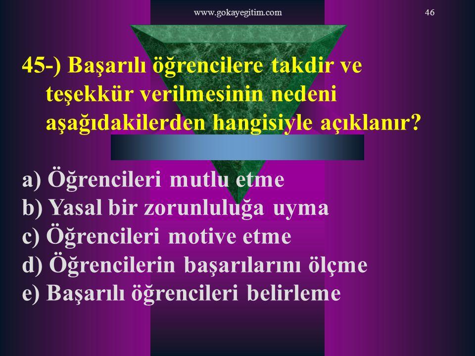 www.gokayegitim.com46 45-) Başarılı öğrencilere takdir ve teşekkür verilmesinin nedeni aşağıdakilerden hangisiyle açıklanır? a) Öğrencileri mutlu etme