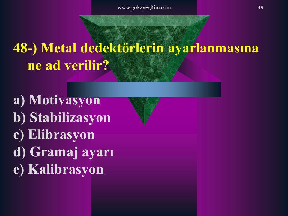 www.gokayegitim.com49 48-) Metal dedektörlerin ayarlanmasına ne ad verilir? a) Motivasyon b) Stabilizasyon c) Elibrasyon d) Gramaj ayarı e) Kalibrasyo