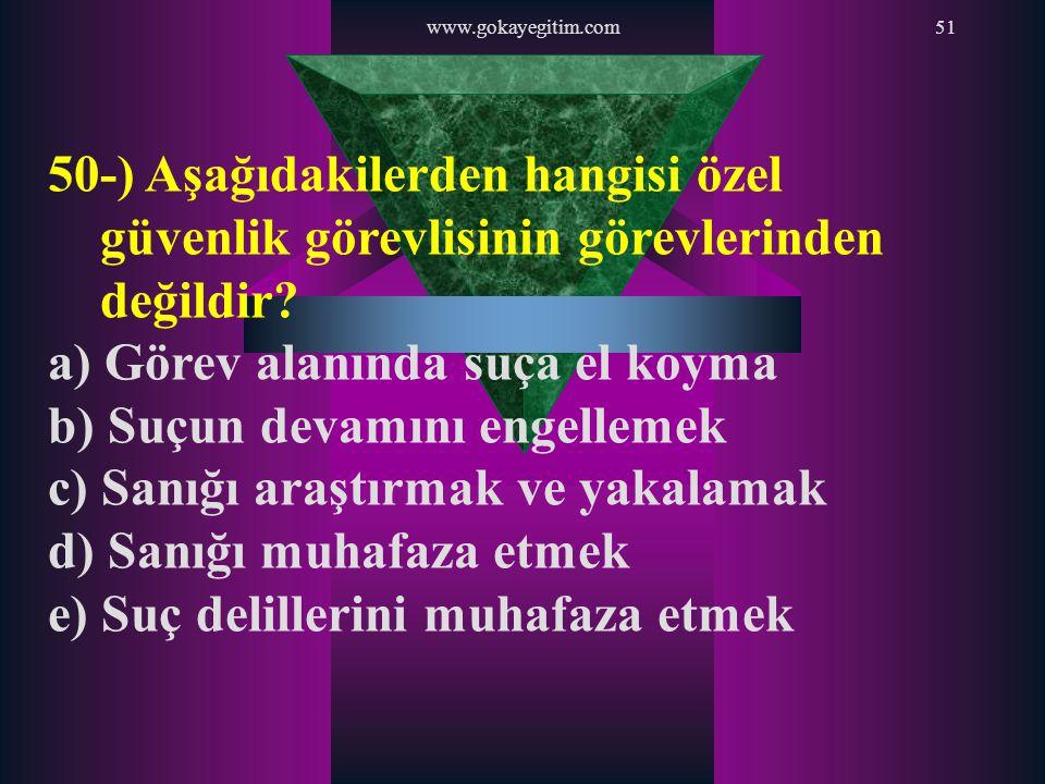 www.gokayegitim.com51 50-) Aşağıdakilerden hangisi özel güvenlik görevlisinin görevlerinden değildir? a) Görev alanında suça el koyma b) Suçun devamın