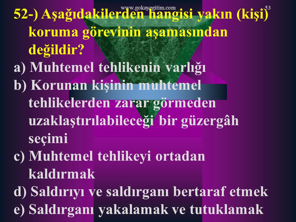 www.gokayegitim.com53 52-) Aşağıdakilerden hangisi yakın (kişi) koruma görevinin aşamasından değildir? a) Muhtemel tehlikenin varlığı b) Korunan kişin
