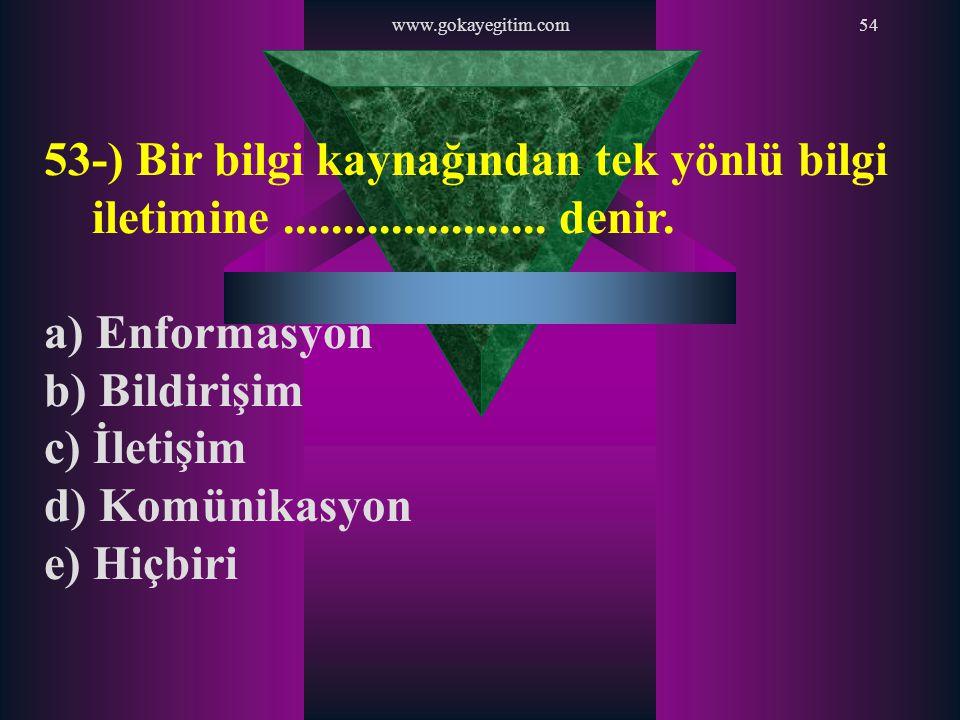 www.gokayegitim.com54 53-) Bir bilgi kaynağından tek yönlü bilgi iletimine...................... denir. a) Enformasyon b) Bildirişim c) İletişim d) Ko