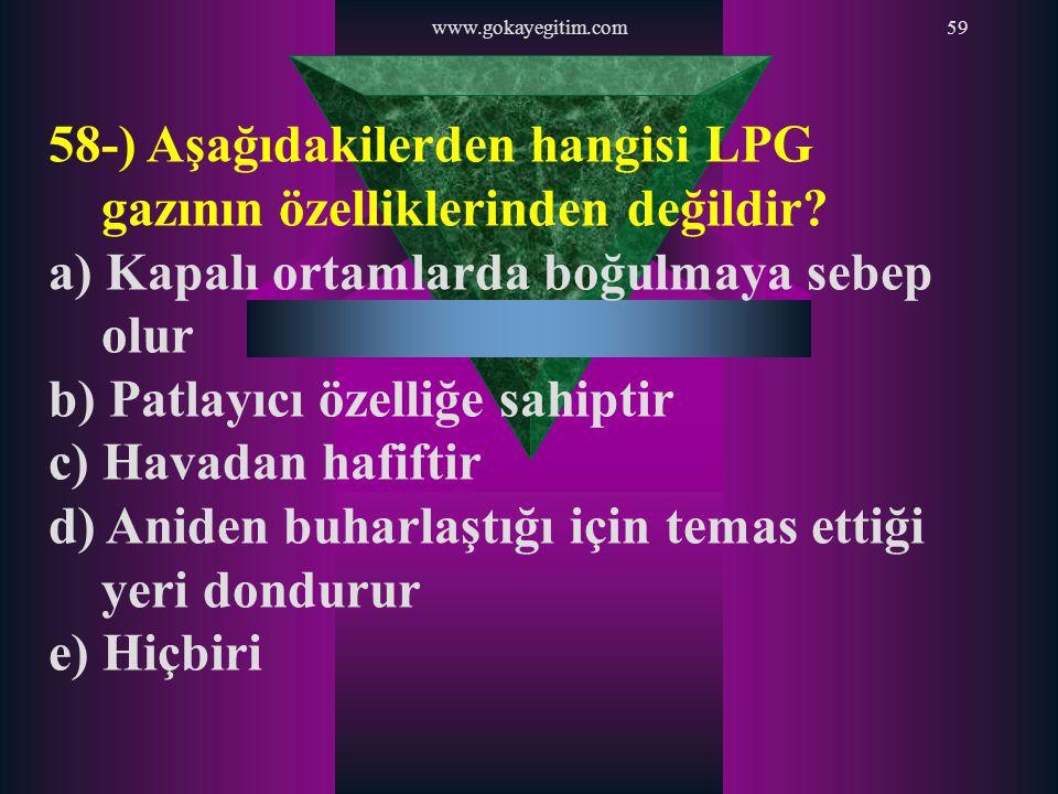 www.gokayegitim.com59 58-) Aşağıdakilerden hangisi LPG gazının özelliklerinden değildir? a) Kapalı ortamlarda boğulmaya sebep olur b) Patlayıcı özelli