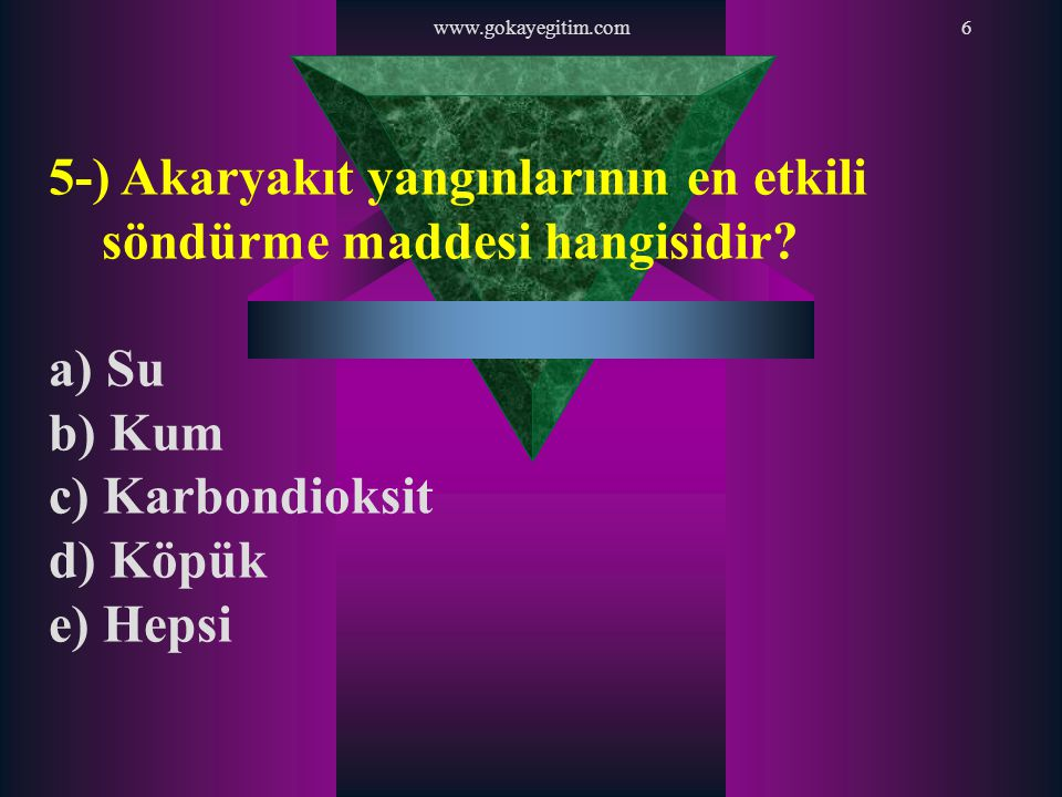 www.gokayegitim.com6 5-) Akaryakıt yangınlarının en etkili söndürme maddesi hangisidir? a) Su b) Kum c) Karbondioksit d) Köpük e) Hepsi